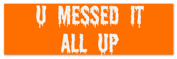 "Image of orange background with with white text that says ""u messed it all up"". Source: VoteGoat.net"