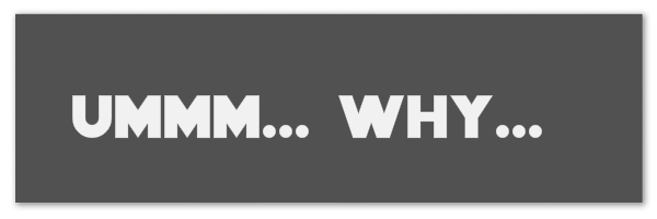 "Dark grey rectangle with text ""umm... why..."""