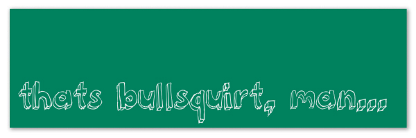 "Image of a green banner with text ""Thats bullsquirt, man..."""